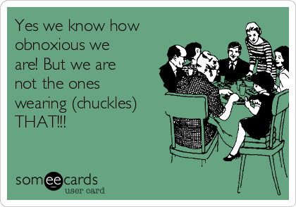 Yes we know how obnoxious we are! But we are not the ones wearing (chuckles)  THAT!!!