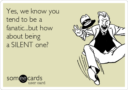Yes, we know you tend to be a fanatic...but how about being a SILENT one?
