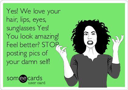 Yes! We love your hair, lips, eyes, sunglasses Yes! You look amazing! Feel better? STOP posting pics of your damn self!