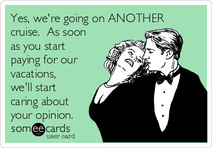 Yes, we're going on ANOTHER cruise.  As soon as you start paying for our vacations, we'll start caring about your opinion.