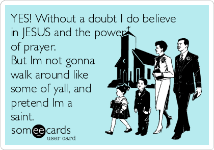 YES! Without a doubt I do believe in JESUS and the power of prayer. But Im not gonna walk around like some of yall, and pretend Im a saint.