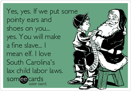 Yes, yes. If we put some pointy ears and shoes on you... yes. You will make a fine slave... I mean elf. I love South Carolina's lax child labor laws.