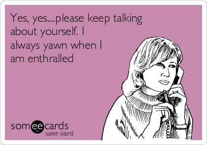 Yes, yes....please keep talking about yourself. I always yawn when I am enthralled