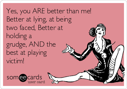 Yes, you ARE better than me! Better at lying, at being two faced, Better at holding a grudge, AND the best at playing victim!