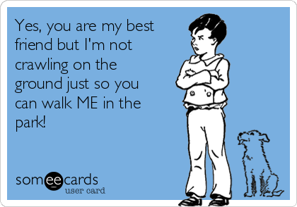 Yes, you are my best  friend but I'm not crawling on the ground just so you can walk ME in the park!