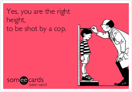 Yes, you are the right height, to be shot by a cop.