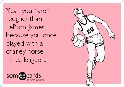 Yes... you *are* tougher than LeBron James because you once played with a charley horse  in rec league....