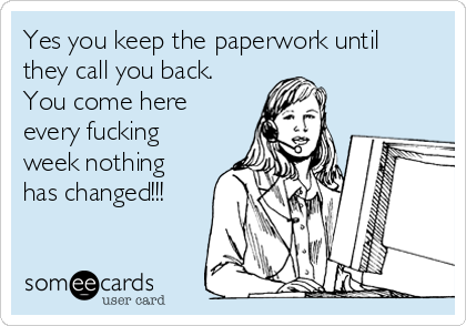 Yes you keep the paperwork until they call you back. You come here every fucking week nothing has changed!!!