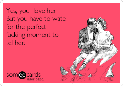 Yes, you  love her  But you have to wate for the perfect fucking moment to tel her.