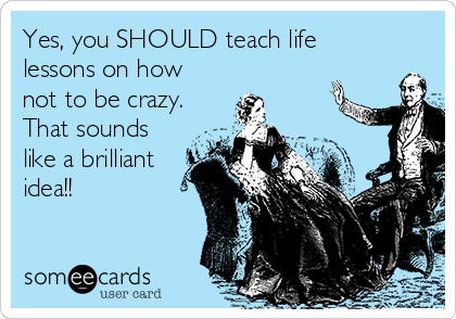 Yes, you SHOULD teach life lessons on how not to be crazy. That sounds like a brilliant idea!!