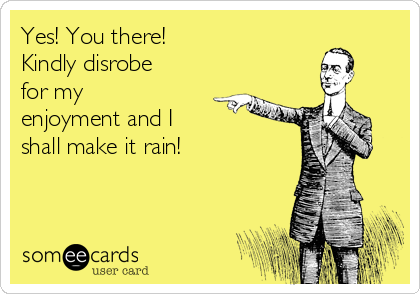 Yes! You there!  Kindly disrobe for my enjoyment and I shall make it rain!
