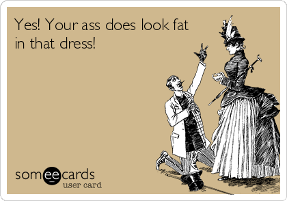 Yes! Your ass does look fat in that dress!