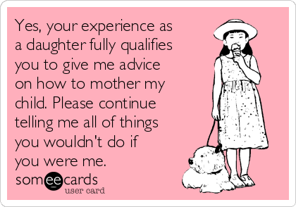Yes, your experience as  a daughter fully qualifies you to give me advice on how to mother my child. Please continue telling me all of things you wouldn't do if you were me.