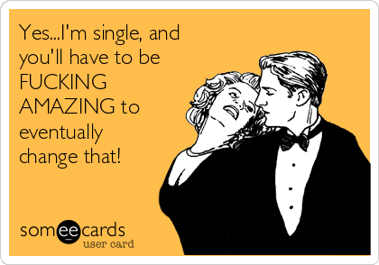 Yes...I'm single, and you'll have to be FUCKING AMAZING to eventually change that!