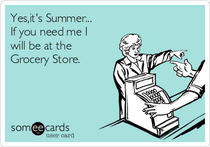 Yes,it's Summer... If you need me I will be at the Grocery Store.