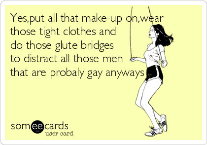 Yes,put all that make-up on,wear those tight clothes and do those glute bridges to distract all those men that are probaly gay anyways
