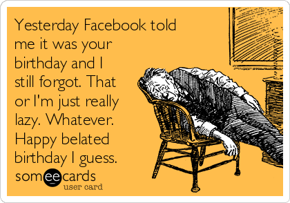 Yesterday Facebook Told Me It Was Your Birthday And I Still Forgot Rh Someecards Com Happy Belated For Wishes