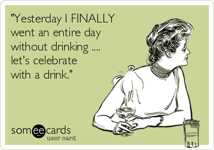 """""""Yesterday I FINALLY went an entire day without drinking .... let's celebrate with a drink."""""""