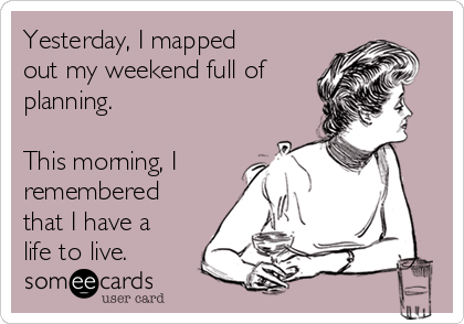 Yesterday, I mapped out my weekend full of planning.   This morning, I remembered that I have a life to live.