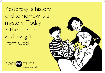 Yesterday is history and tomorrow is a mystery. Today is the present and is a gift from God.