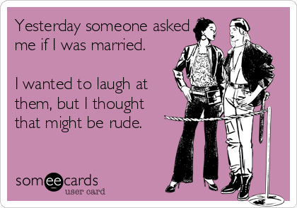 Yesterday someone asked me if I was married.  I wanted to laugh at them, but I thought that might be rude.