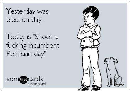"""Yesterday was election day.  Today is """"Shoot a fucking incumbent  Politician day"""""""