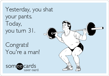 Yesterday, you shat your pants. Today, you turn 31.  Congrats! You're a man!