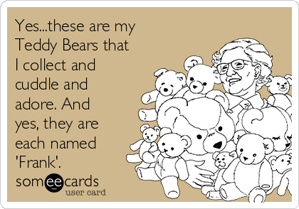 Yes...these are my Teddy Bears that I collect and  cuddle and adore. And yes, they are each named 'Frank'.