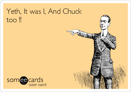 Yeth, It was I, And Chuck too !!