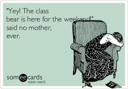 """""""Yey! The class bear is here for the weekend!"""" said no mother, ever."""