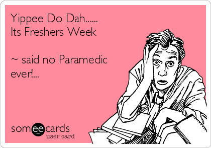 Yippee Do Dah...... Its Freshers Week  ~ said no Paramedic ever!...