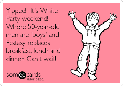 Yippee!  It's White Party weekend! Where 50-year-old men are 'boys' and Ecstasy replaces breakfast, lunch and dinner. Can't wait!