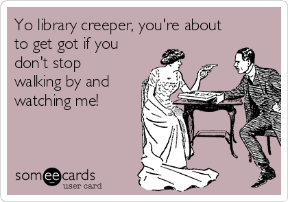 Yo library creeper, you're about to get got if you don't stop walking by and watching me!