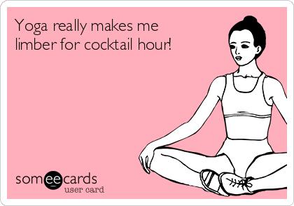 Yoga really makes me limber for cocktail hour!