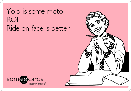 Yolo is some moto ROF. Ride on face is better!