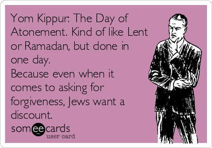 Yom Kippur: The Day of  Atonement. Kind of like Lent or Ramadan, but done in one day.  Because even when it comes to asking for forgiveness, Jews want a discount.
