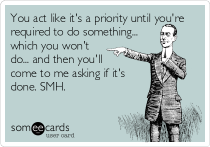 You act like it's a priority until you're required to do something... which you won't do... and then you'll  come to me asking if it's done. SMH.