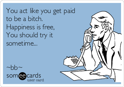 You act like you get paid to be a bitch. Happiness is free, You should try it sometime...   ~bb~