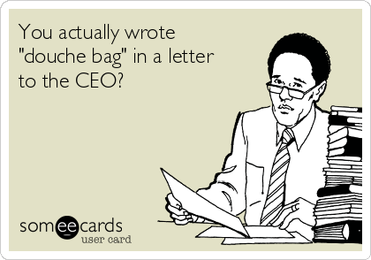 """You actually wrote """"douche bag"""" in a letter to the CEO?"""