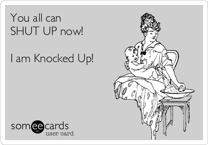 You all can  SHUT UP now!  I am Knocked Up!