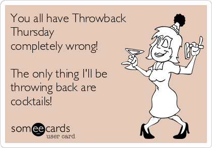 You all have Throwback Thursday completely wrong!   The only thing I'll be throwing back are cocktails!