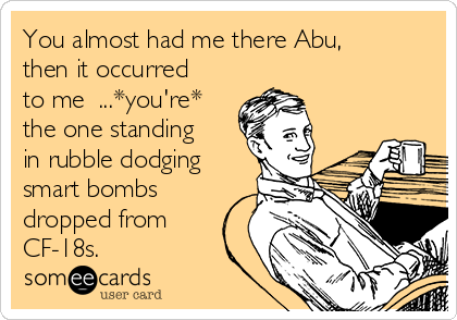 You almost had me there Abu, then it occurred to me  ...*you're* the one standing in rubble dodging smart bombs dropped from CF-18s.