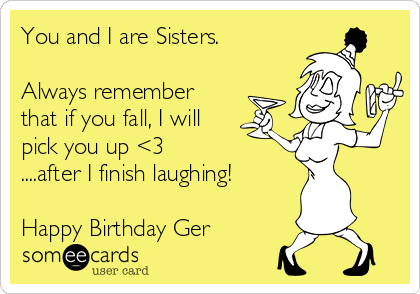 You and I are Sisters.  Always remember that if you fall, I will pick you up <3   ....after I finish laughing!  Happy Birthday Ger
