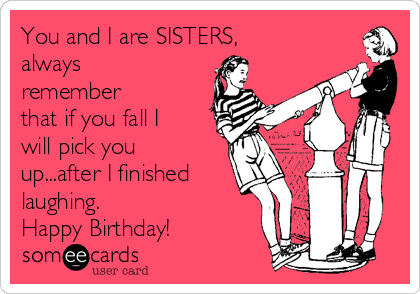 You and I are SISTERS, always remember that if you fall I will pick you up...after I finished laughing.  Happy Birthday!