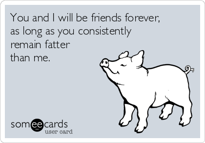 You and I will be friends forever, as long as you consistently remain fatter than me.
