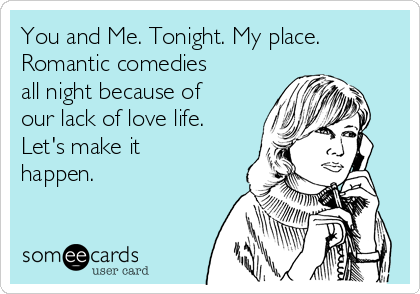 You and Me. Tonight. My place.  Romantic comedies all night because of our lack of love life. Let's make it happen.