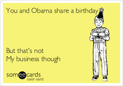 You and Obama share a birthday     But that's not My business though