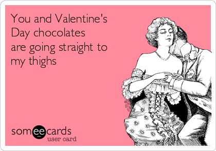 You and Valentine's Day chocolates  are going straight to my thighs
