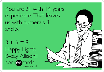 You are 21 with 14 years experience. That leaves us with numerals 3 and 5.   3 + 5 = 8  Happy Eighth B-day Allison!!!