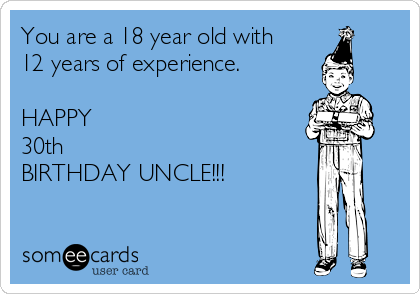 You are a 18 year old with 12 years of experience.  HAPPY 30th  BIRTHDAY UNCLE!!!